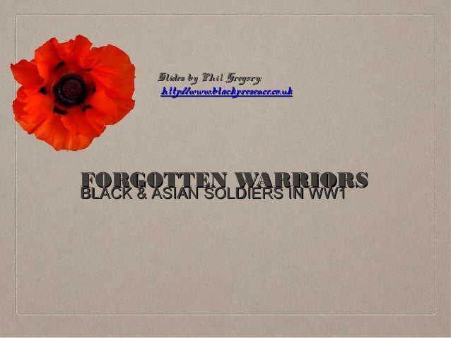Slides by Phil Gregory: http://www.blackpresence.co.uk  FORGOTTEN WARRIORS BLACK & ASIAN SOLDIERS IN WW1