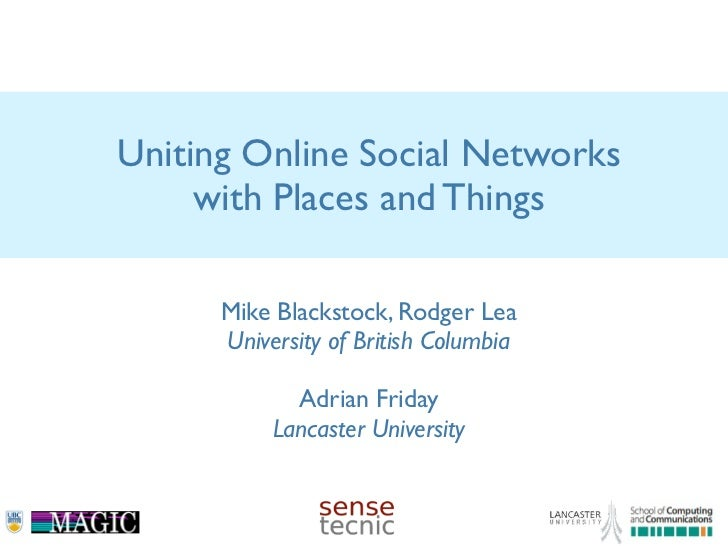 Uniting Online Social Networks     with Places and Things      Mike Blackstock, Rodger Lea      University of British Colu...