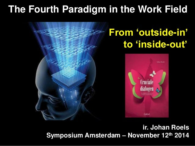 The Fourth Paradigm in the Work Field  From 'outside-in'  to 'inside-out'  ir. Johan Roels  Symposium Amsterdam – November...