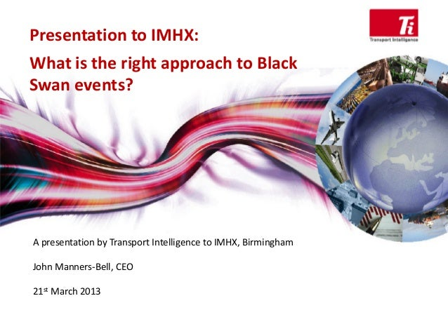 Presentation to IMHX: What is the right approach to Black  Swan events? A presentation by Transport Intelligence to IMHX, ...