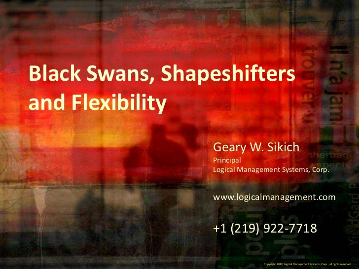 Black Swans, Shapeshiftersand Flexibility                 Geary W. Sikich                 Principal                 Logica...