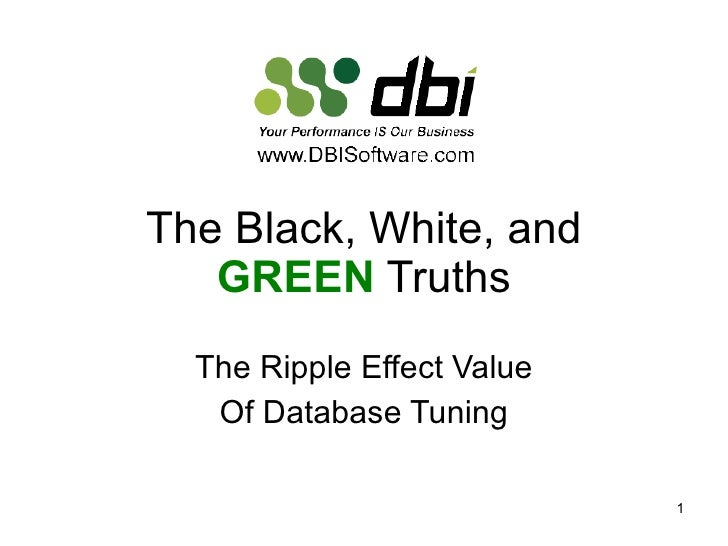 The Black, White, and  GREEN  Truths The Ripple Effect Value Of Database Tuning