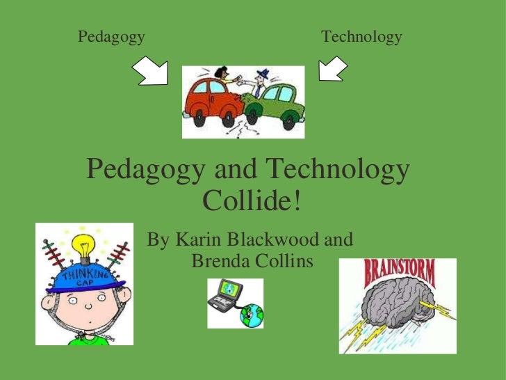 Pedagogy and Technology  Collide! By Karin Blackwood and  Brenda Collins Pedagogy Technology