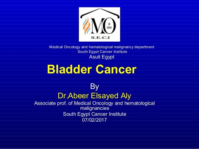 Bladder Cancer By Dr.Abeer Elsayed Aly Associate prof. of Medical Oncology and hematological malignancies South Egypt Canc...