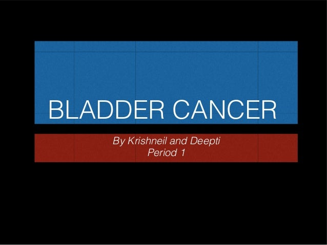 BLADDER CANCER By Krishneil and Deepti Period 1