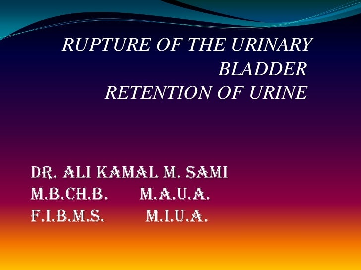 RUPTURE OF THE URINARY                BLADDER      RETENTION OF URINEDr. Ali Kamal M. SamiM.B.Ch.B.  M.A.U.A.F.I.B.M.S.  M...