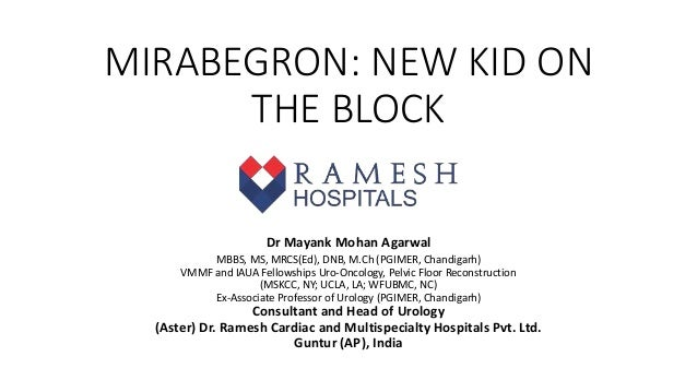 MIRABEGRON: NEW KID ON THE BLOCK Dr Mayank Mohan Agarwal MBBS, MS, MRCS(Ed), DNB, M.Ch (PGIMER, Chandigarh) VMMF and IAU...