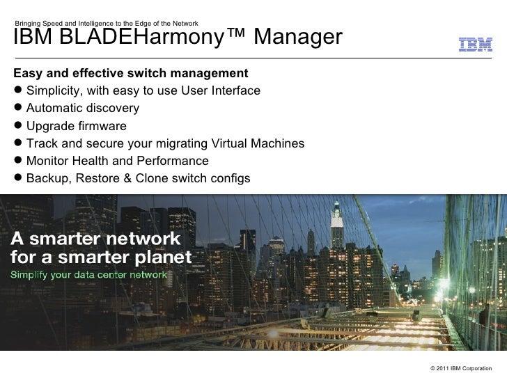 IBM BLADEHarmony™ Manager <ul><li>Easy and effective switch management  </li></ul><ul><li>Simplicity, with easy to use Use...