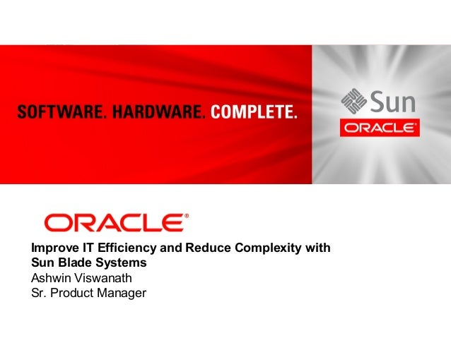 <Insert Picture Here> Improve IT Efficiency and Reduce Complexity with Sun Blade Systems Ashwin Viswanath Sr. Product Mana...