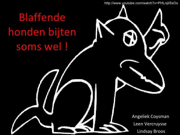 Blaffende honden bijten soms wel ! Angeliek Coysman  Leen Vercruysse  Lindsay Broos http://www.youtube.com/watch?v=PHLnjiI...