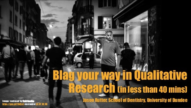 Blag your way in Qualitative Research (in less than 40 mins) Jason Rutter, School of Dentistry, University of DundeeImage:...