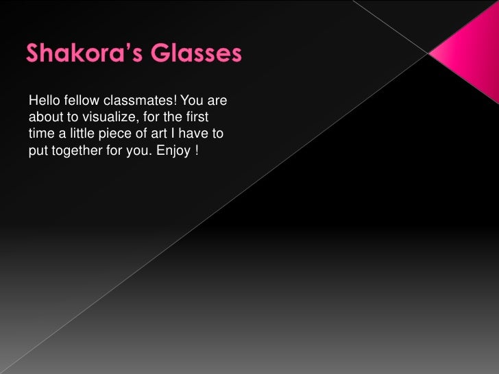 Shakora's Glasses<br />Hello fellow classmates! You are about to visualize, for the first time a little piece of art I hav...