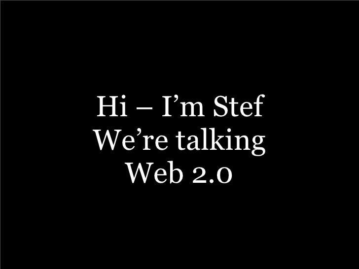 Hi – I'm Stef We're talking   Web 2.0