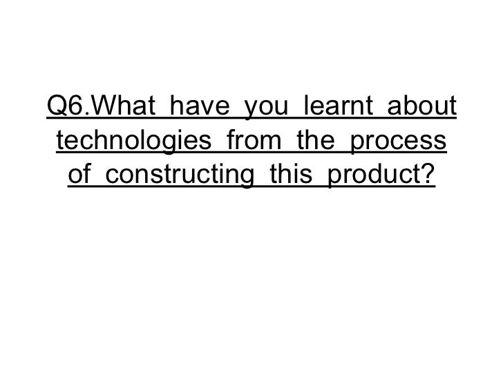 Q6.What have you learnt about technologies from the process of constructing this product?
