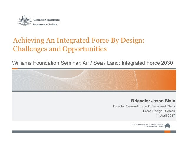Brigadier Jason Blain Director General Force Options and Plans Force Design Division 11 April 2017 Achieving An Integrated...