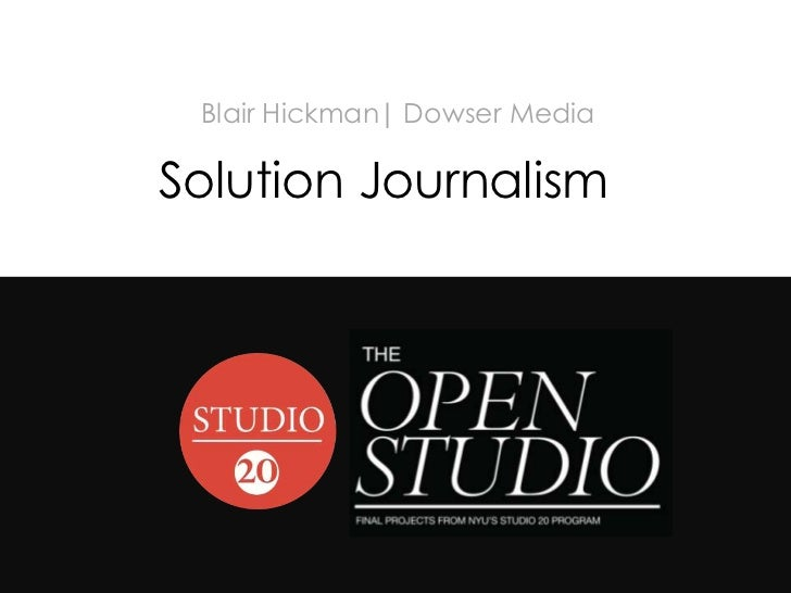 #studio20             Blair Hickman| Dowser Media            Solution Journalism