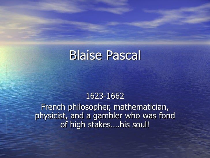 Blaise Pascal 1623-1662 French philosopher, mathematician, physicist, and a gambler who was fond of high stakes….his soul!