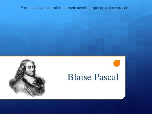 """Blaise Pascal """"É uma doença natural no homem acreditar que possui a verdade."""""""