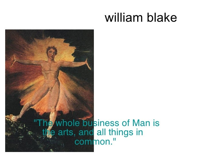 "william blake  ""The whole business of Man is the arts, and all things in  common."""
