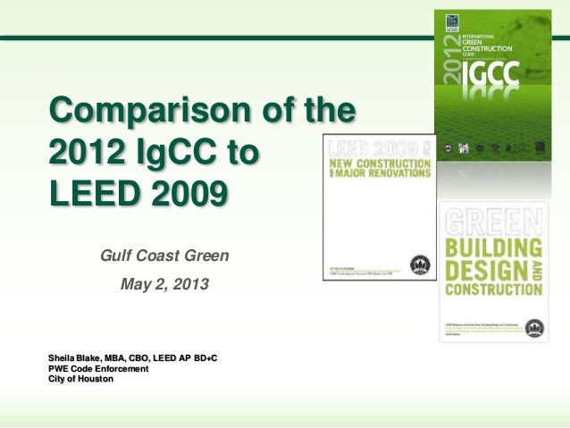 Sheila Blake, MBA, CBO, LEED AP BD+C PWE Code Enforcement City of Houston Comparison of the 2012 IgCC to LEED 2009 Gulf Co...