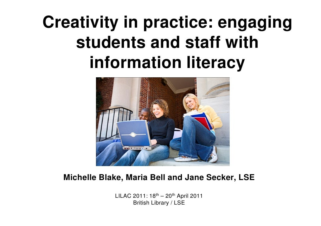 Creativity in practice: engaging    students and staff with      information literacy  Michelle Blake, Maria Bell and Jane...