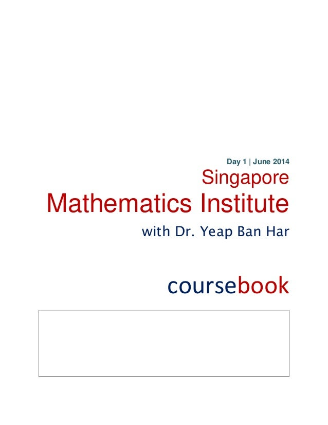 Day 1 | June 2014 Singapore Mathematics Institute with Dr. Yeap Ban Har coursebook