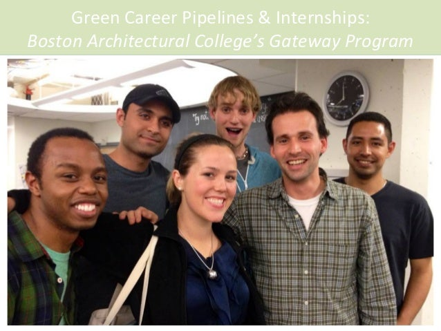 Green	   Career	   Pipelines	   &	   Internships:	   	    Boston	   Architectural	   College's	   Gateway	   Program