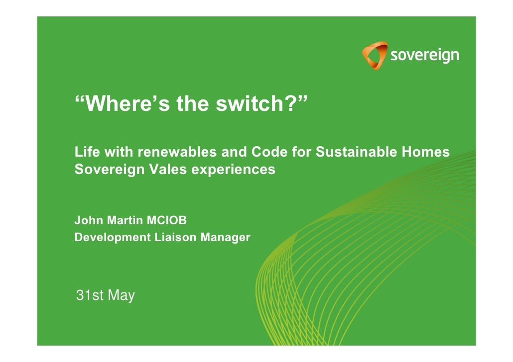 """Where's the switch?""Life with renewables and Code for Sustainable HomesSovereign Vales experiencesJohn Martin MCIOBDevelo..."