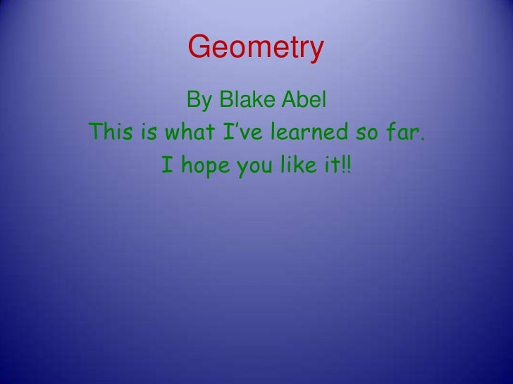 Geometry<br />By Blake Abel                      <br />This is what I've learned so far.<br />I hope you like it!!<br />