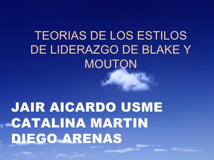 TEORIAS DE LOS ESTILOS DE LIDERAZGO DE BLAKE Y MOUTON JAIR AICARDO USME CATALINA MARTIN DIEGO ARENAS
