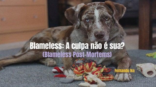Blameless: A culpa não é sua? (Blameless Post-Mortems) Fernando Ike