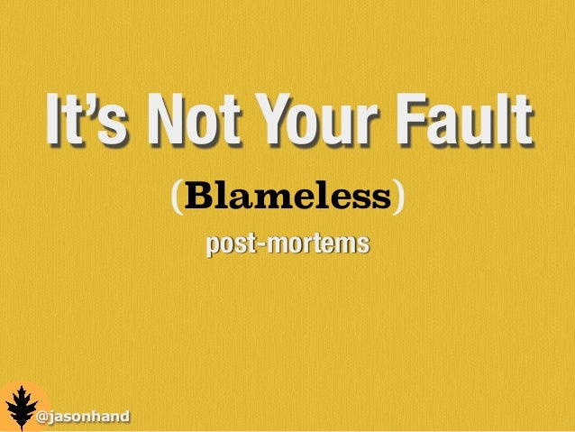 (Blameless) post-mortems @jasonhand It's Not Your Fault