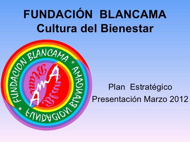 FUNDACIÓN BLANCAMA  Cultura del Bienestar               Plan Estratégico           Presentación Marzo 2012