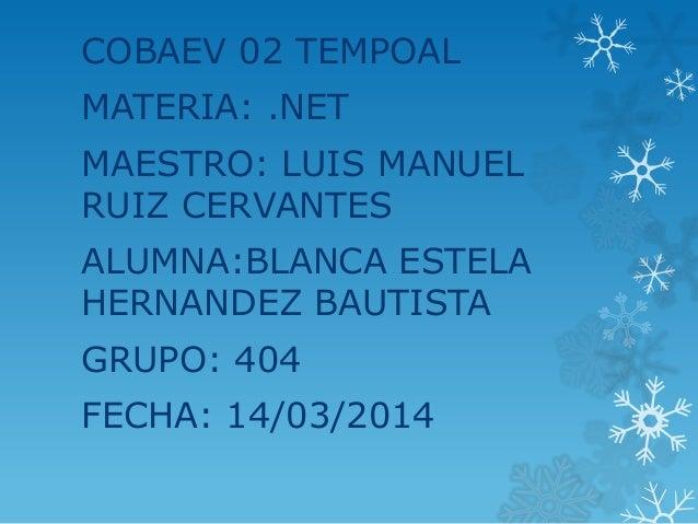 COBAEV 02 TEMPOAL MATERIA: .NET MAESTRO: LUIS MANUEL RUIZ CERVANTES ALUMNA:BLANCA ESTELA HERNANDEZ BAUTISTA GRUPO: 404 FEC...