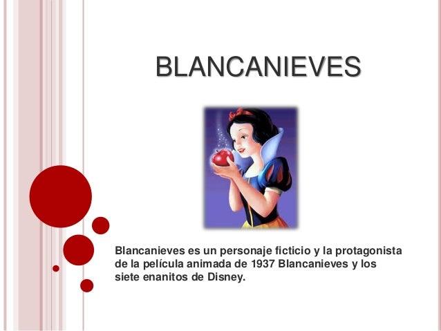 BLANCANIEVES Blancanieves es un personaje ficticio y la protagonista de la película animada de 1937 Blancanieves y los sie...