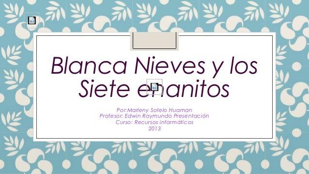 Blanca Nieves y los Siete enanitos Por:Marleny Sotelo Huaman Profesor: Edwin Raymundo Presentación Curso: Recursos informá...