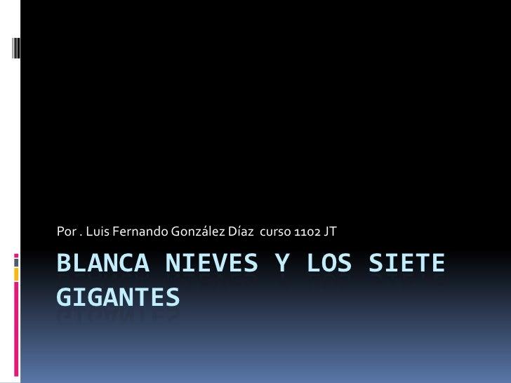 Por . Luis Fernando González Díaz curso 1102 JTBLANCA NIEVES Y LOS SIETEGIGANTES