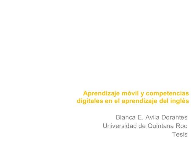 Aprendizaje móvil y competencias  digitales en el aprendizaje del inglés  Blanca E. Avila Dorantes  Universidad de Quintan...