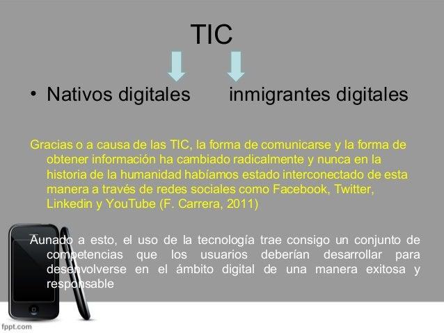 TIC  • Nativos digitales inmigrantes digitales  Gracias o a causa de las TIC, la forma de comunicarse y la forma de  obten...