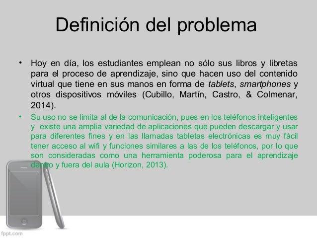 Definición del problema  • Hoy en día, los estudiantes emplean no sólo sus libros y libretas  para el proceso de aprendiza...
