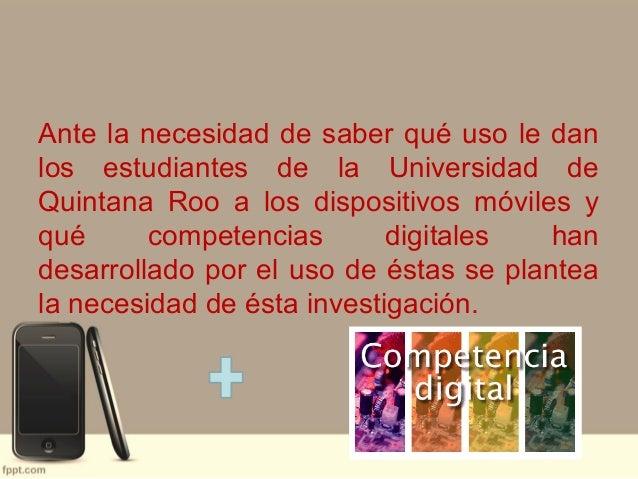 Ante la necesidad de saber qué uso le dan  los estudiantes de la Universidad de  Quintana Roo a los dispositivos móviles y...