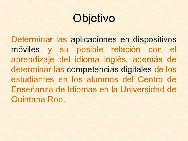 Objetivo  Determinar las aplicaciones en dispositivos  móviles y su posible relación con el  aprendizaje del idioma inglés...