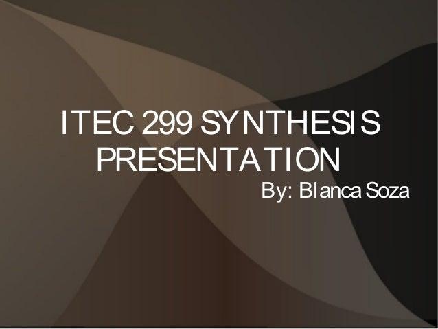 ITEC 299 SYNTHESIS PRESENTATION  By: Blanca Soza