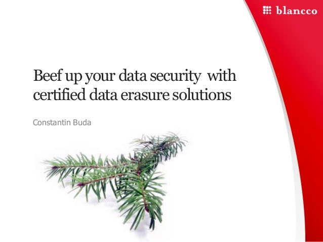Beef up your data security with certified data erasure solutions Constantin Buda