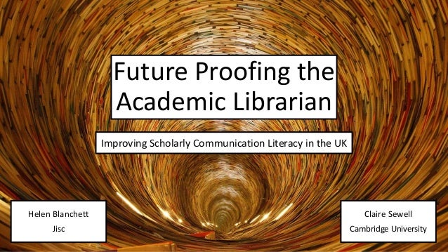 Improving Scholarly Communication Literacy in the UK Future Proofing the Academic Librarian Improving Scholarly Communicat...
