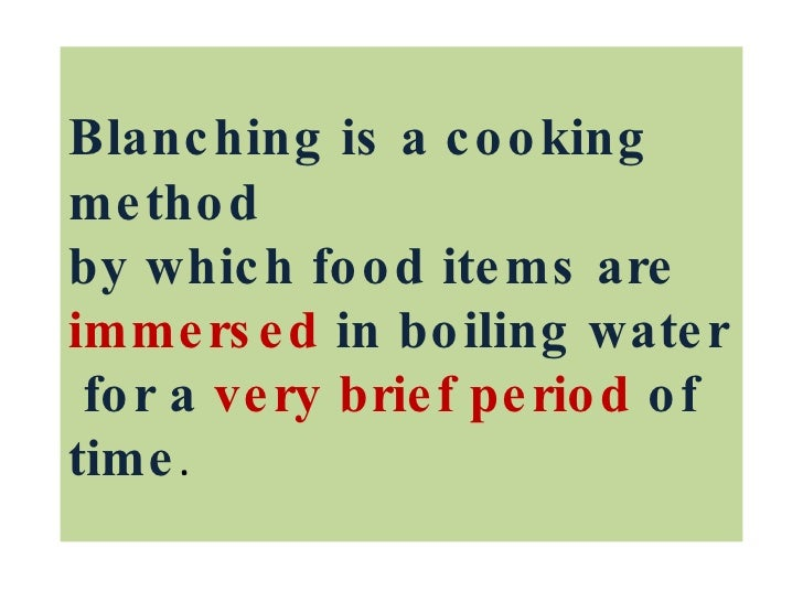 Blanching is a cooking method by which food items are  immersed  in boiling water  for a  very brief period  of time .