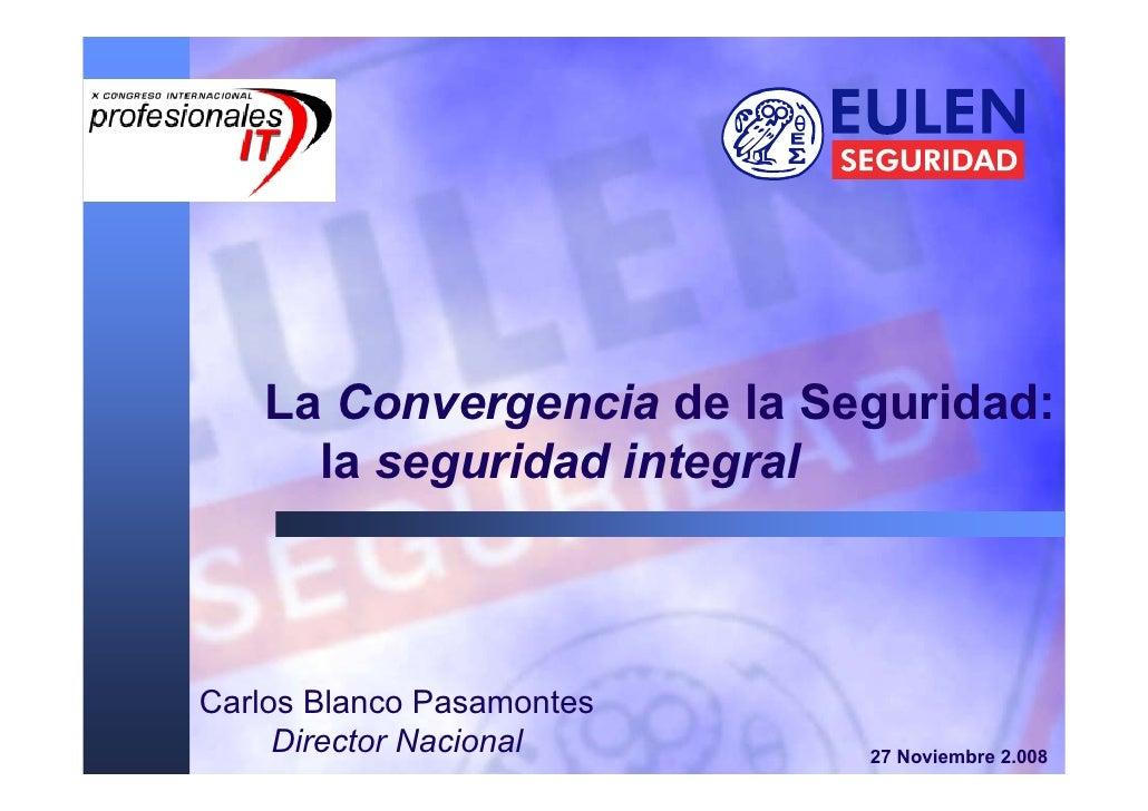 La Convergencia de la Seguridad:      la seguridad integral    Carlos Blanco Pasamontes      Director Nacional     27 Novi...