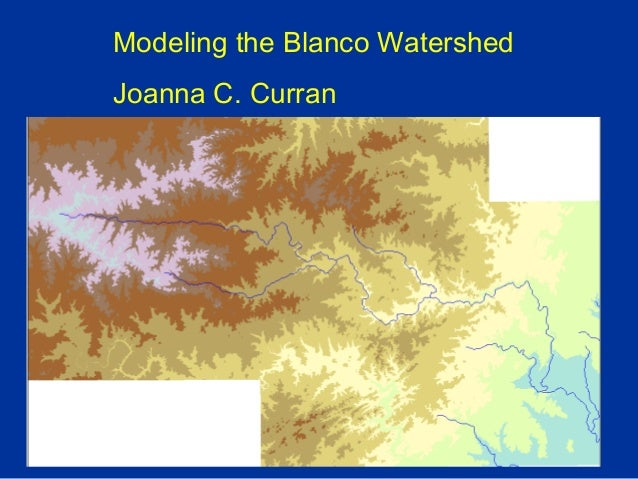 Modeling the Blanco Watershed Joanna C. Curran