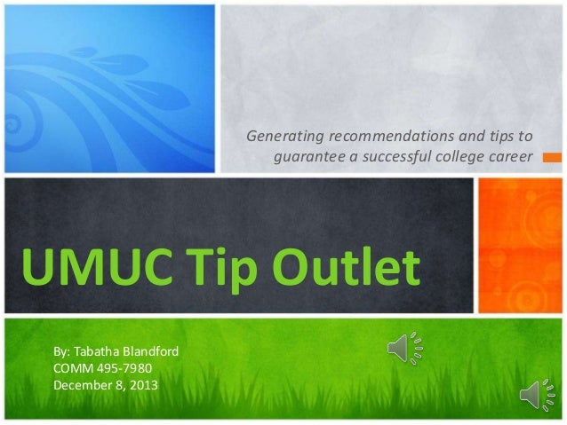 Generating recommendations and tips to guarantee a successful college career  UMUC Tip Outlet By: Tabatha Blandford COMM 4...