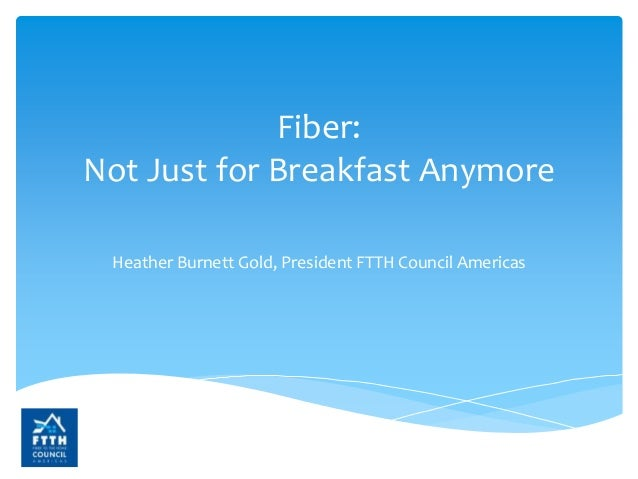 Fiber: Not Just for Breakfast Anymore Heather Burnett Gold, President FTTH Council Americas